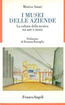 AMARI Monica, I musei delle Azienda - La cultura della tecnica tra arte e storia, Milano, Franco Angeli, 2007