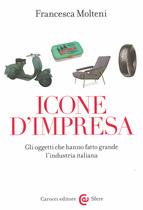 MOLTENI Francesca, Icone d'impresa. Gli oggetti che hanno fatto grande l'industria italiana, Carocci Editore, 2016