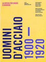 AA.VV., UOMINI D'ACCIAIO - 1900-1920, La Spezia, Cromed, 2015